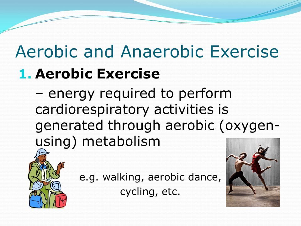 Aerobic and Anaerobic Exercise 1. Aerobic Exercise – energy required to perform cardiorespiratory activities is generated through aerobic (oxygen- usi