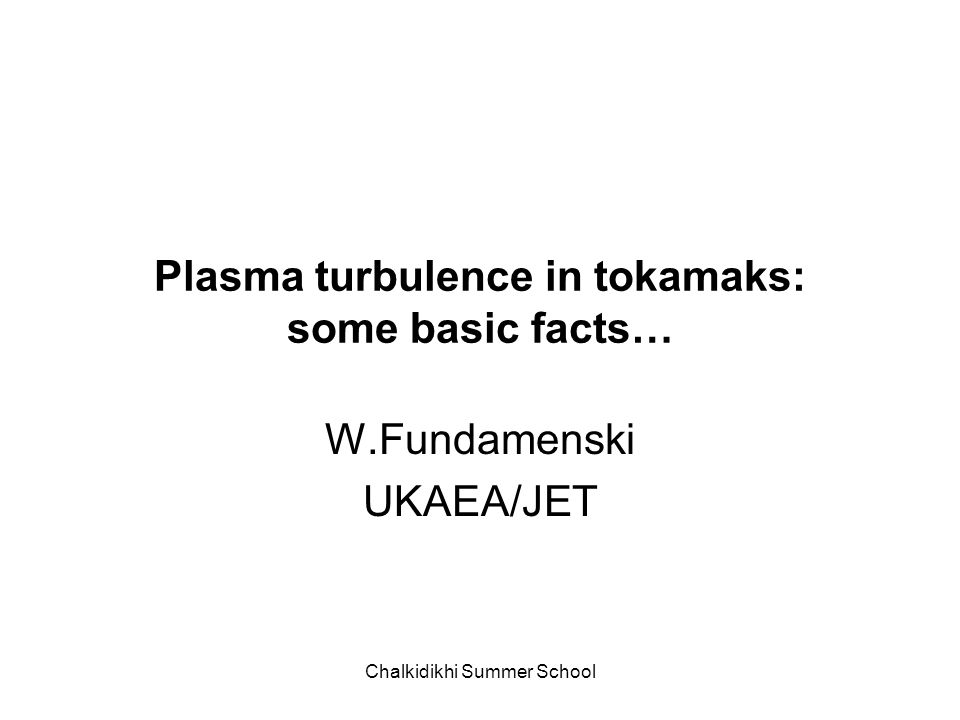 Chalkidikhi Summer School Plasma turbulence in tokamaks: some basic facts… W.Fundamenski UKAEA/JET