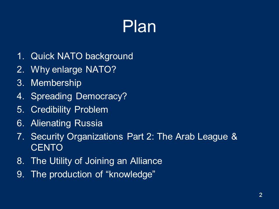 Plan 1.Quick NATO background 2.Why enlarge NATO.3.Membership 4.Spreading Democracy.