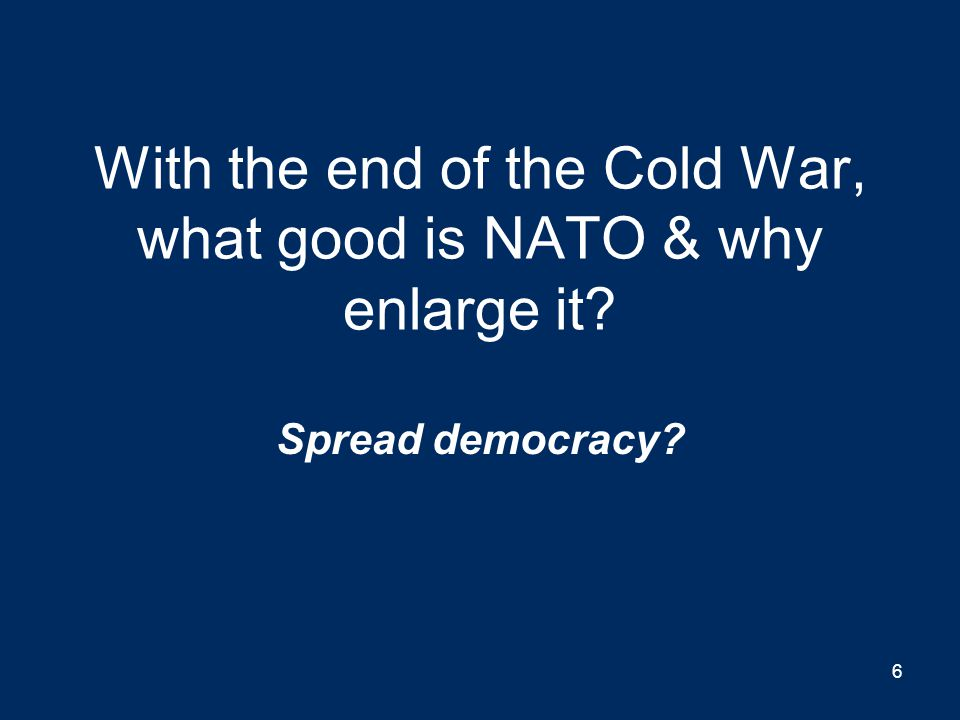 With the end of the Cold War, what good is NATO & why enlarge it? Spread democracy? 6