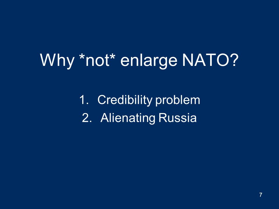 Why *not* enlarge NATO? 1.Credibility problem 2.Alienating Russia 7