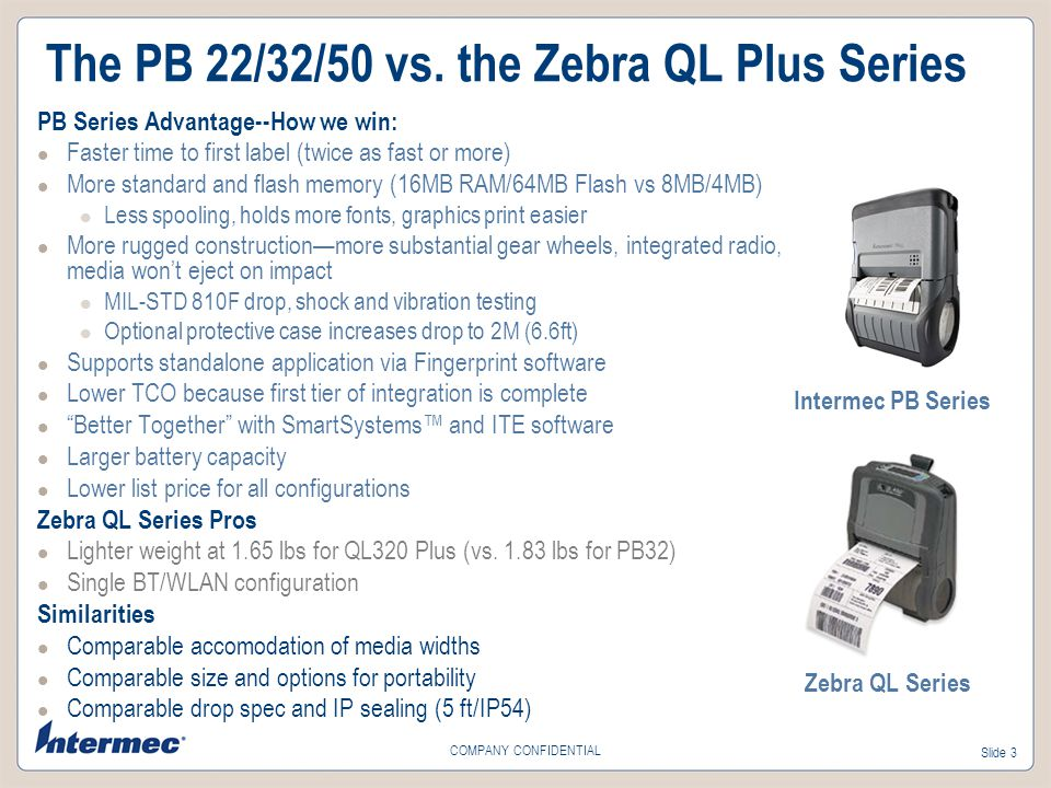 Slide 3 COMPANY CONFIDENTIAL The PB 22/32/50 vs. the Zebra QL Plus Series PB Series Advantage--How we win: Faster time to first label (twice as fast o