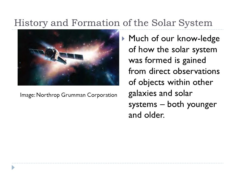 History and Formation of the Solar System  Much of our know-ledge of how the solar system was formed is gained from direct observations of objects within other galaxies and solar systems – both younger and older.
