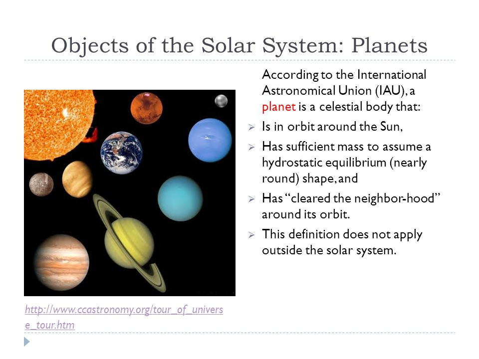 Objects of the Solar System: Planets According to the International Astronomical Union (IAU), a planet is a celestial body that:  Is in orbit around the Sun,  Has sufficient mass to assume a hydrostatic equilibrium (nearly round) shape, and  Has cleared the neighbor-hood around its orbit.