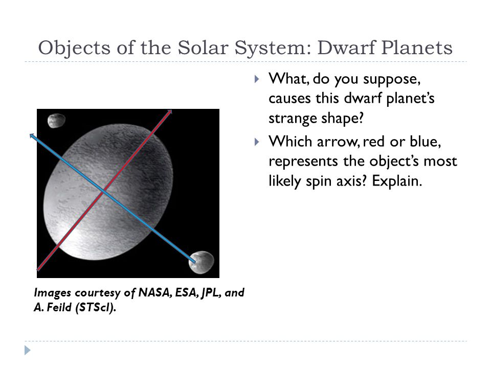 Objects of the Solar System: Dwarf Planets  What, do you suppose, causes this dwarf planet's strange shape.
