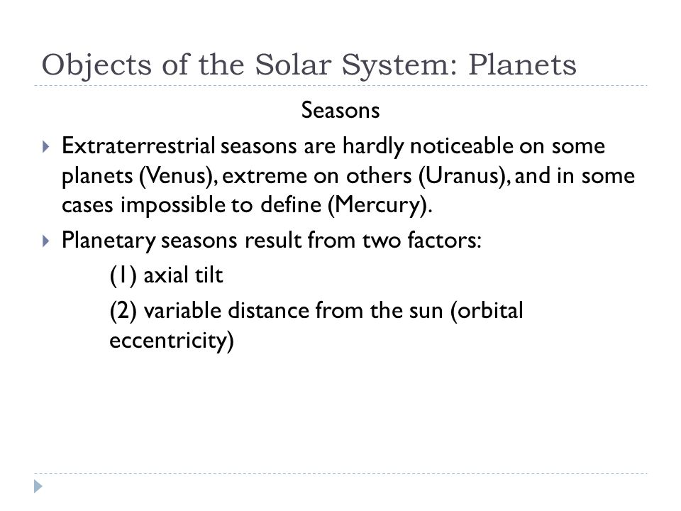 Objects of the Solar System: Planets Seasons  Extraterrestrial seasons are hardly noticeable on some planets (Venus), extreme on others (Uranus), and in some cases impossible to define (Mercury).