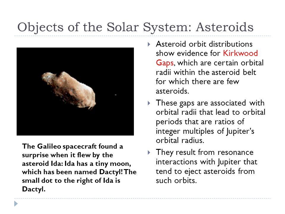 Objects of the Solar System: Asteroids  Asteroid orbit distributions show evidence for Kirkwood Gaps, which are certain orbital radii within the asteroid belt for which there are few asteroids.