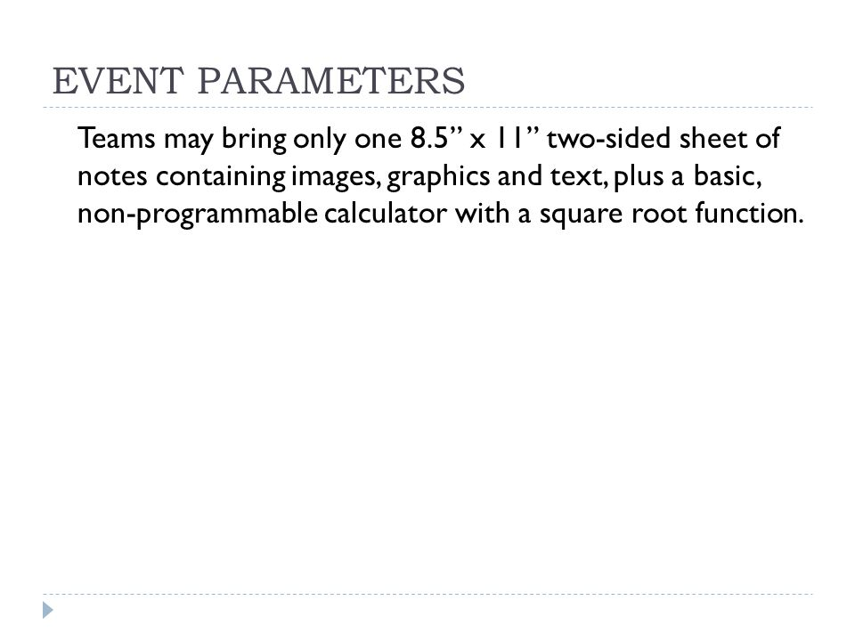 EVENT PARAMETERS Teams may bring only one 8.5 x 11 two-sided sheet of notes containing images, graphics and text, plus a basic, non-programmable calculator with a square root function.