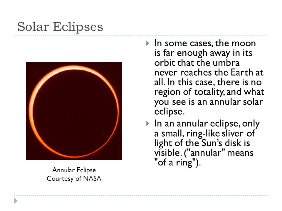 Solar Eclipses  In some cases, the moon is far enough away in its orbit that the umbra never reaches the Earth at all.