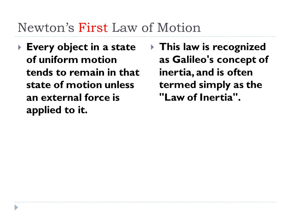 Newton's First Law of Motion  Every object in a state of uniform motion tends to remain in that state of motion unless an external force is applied to it.