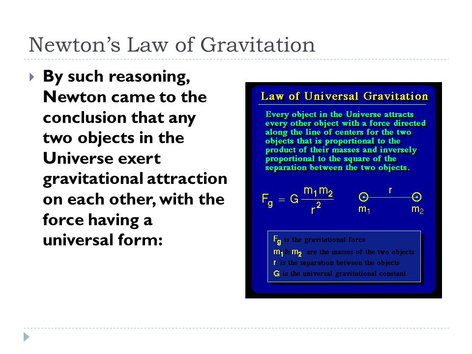 Newton's Law of Gravitation  By such reasoning, Newton came to the conclusion that any two objects in the Universe exert gravitational attraction on each other, with the force having a universal form: