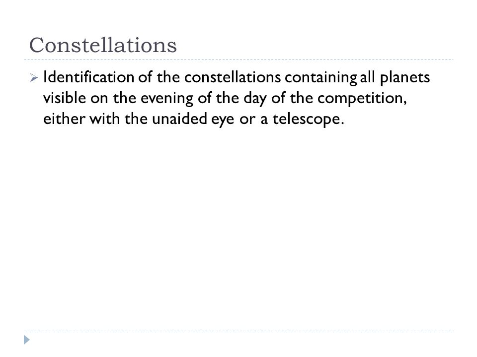 Constellations  Identification of the constellations containing all planets visible on the evening of the day of the competition, either with the unaided eye or a telescope.