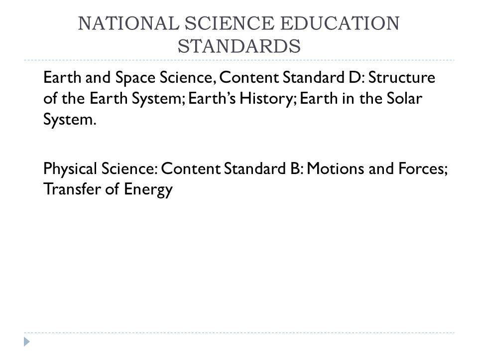 NATIONAL SCIENCE EDUCATION STANDARDS Earth and Space Science, Content Standard D: Structure of the Earth System; Earth's History; Earth in the Solar System.