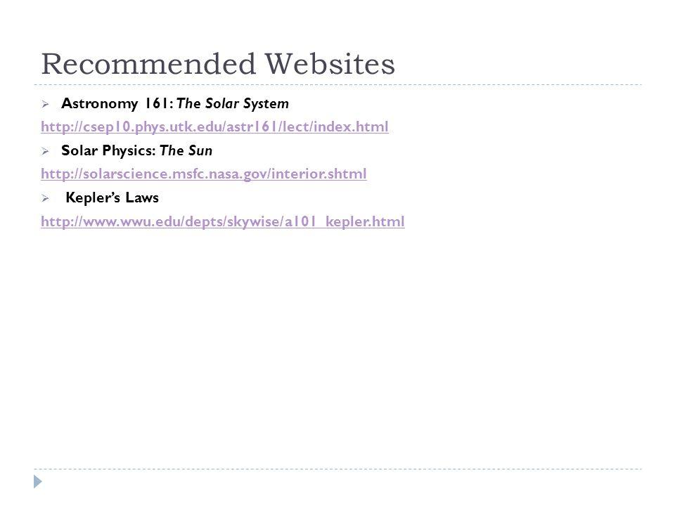 Recommended Websites  Astronomy 161: The Solar System http://csep10.phys.utk.edu/astr161/lect/index.html  Solar Physics: The Sun http://solarscience.msfc.nasa.gov/interior.shtml  Kepler's Laws http://www.wwu.edu/depts/skywise/a101_kepler.html