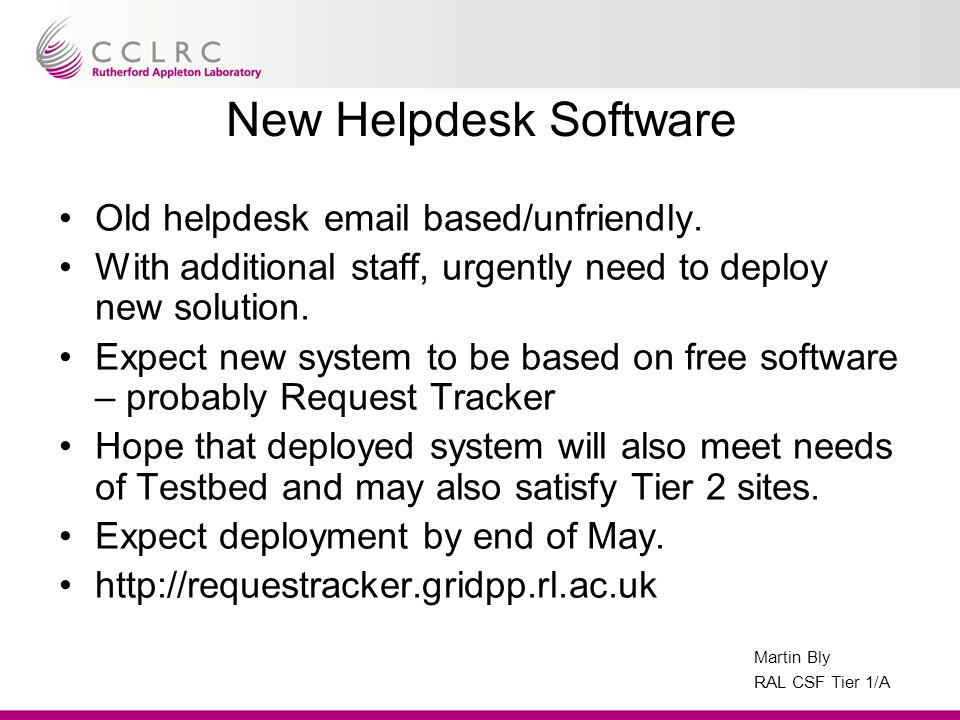 Martin Bly RAL CSF Tier 1/A New Helpdesk Software Old helpdesk email based/unfriendly.