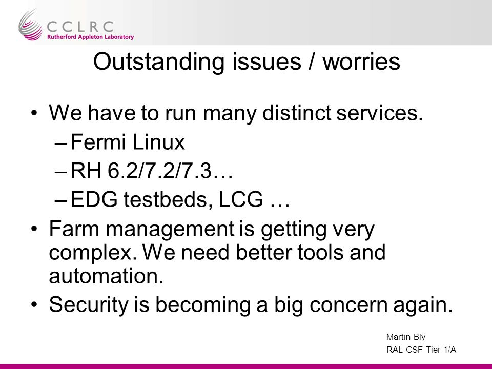 Martin Bly RAL CSF Tier 1/A Outstanding issues / worries We have to run many distinct services.