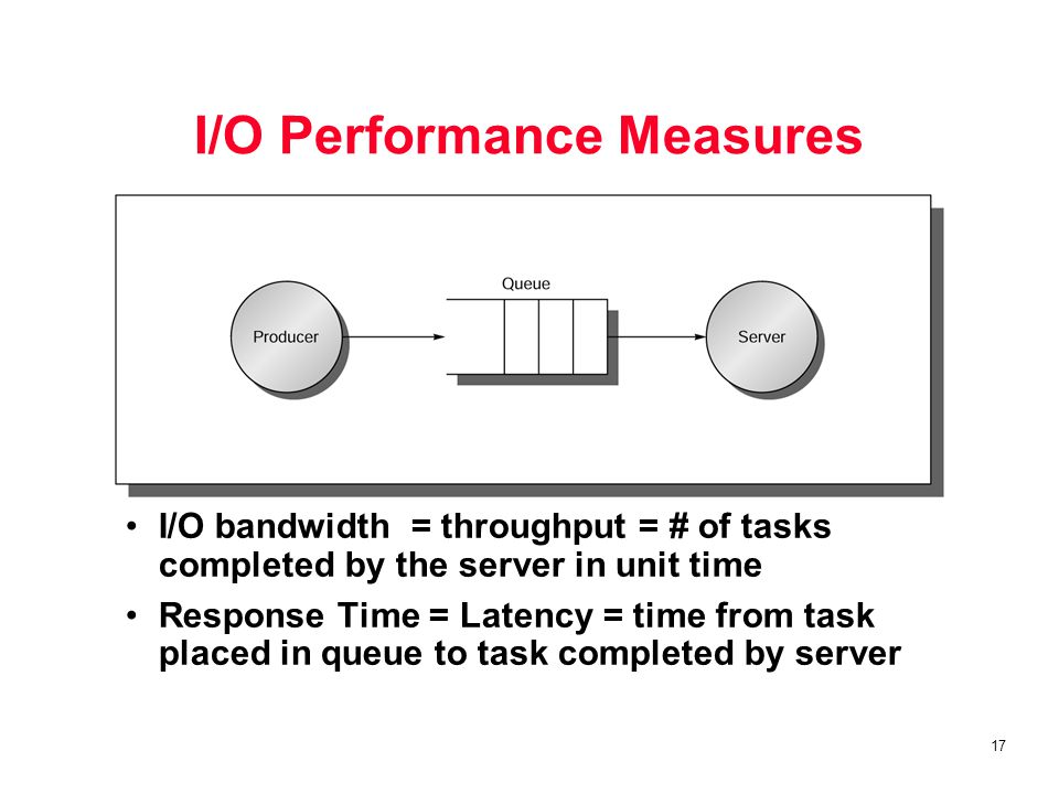 17 I/O Performance Measures I/O bandwidth = throughput = # of tasks completed by the server in unit time Response Time = Latency = time from task placed in queue to task completed by server