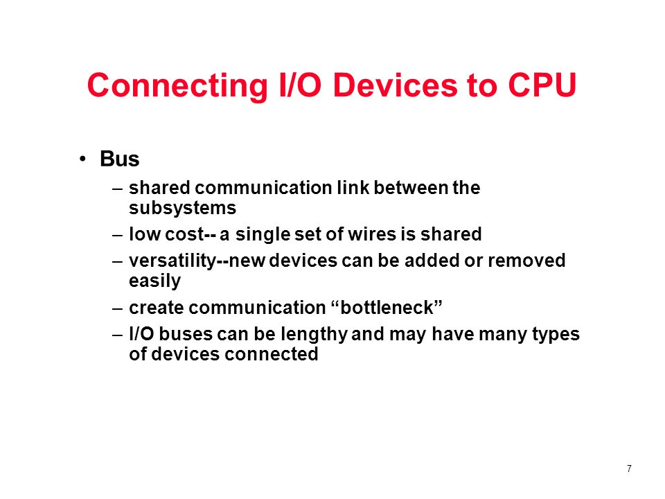 7 Connecting I/O Devices to CPU Bus –shared communication link between the subsystems –low cost-- a single set of wires is shared –versatility--new devices can be added or removed easily –create communication bottleneck –I/O buses can be lengthy and may have many types of devices connected