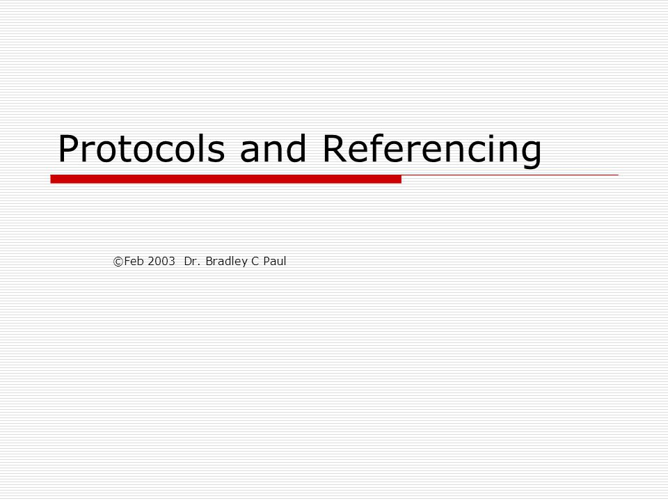 Protocols and Referencing ©Feb 2003 Dr. Bradley C Paul