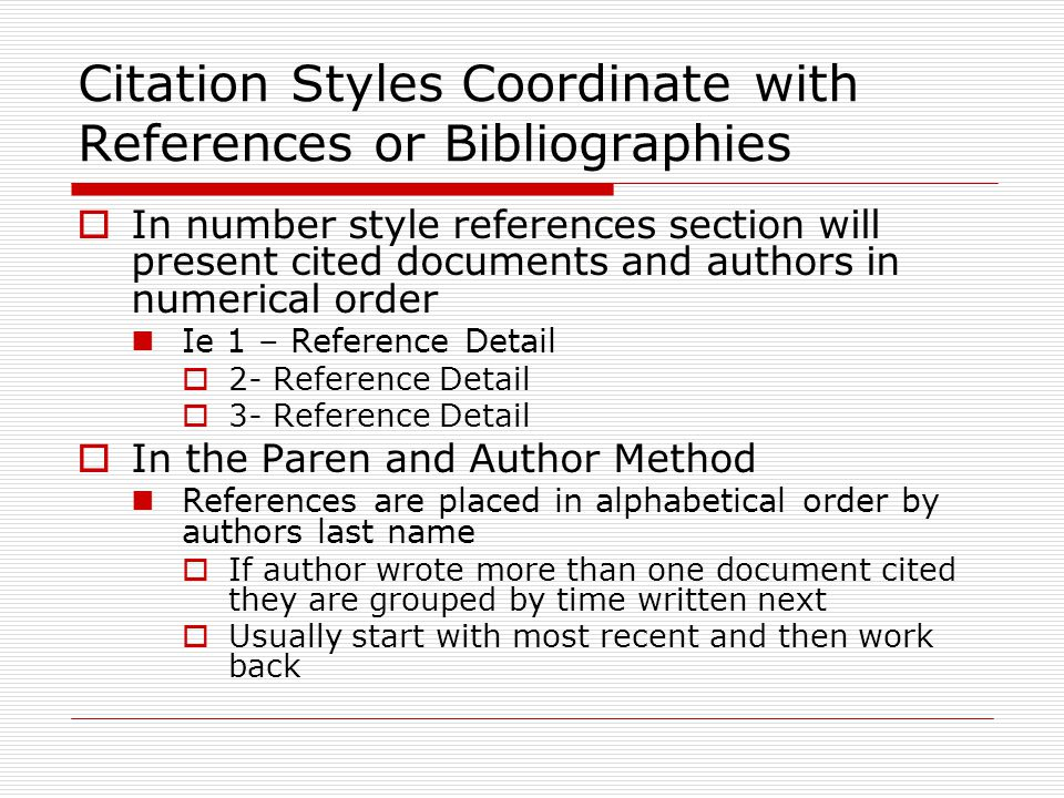 Citation Styles Coordinate with References or Bibliographies  In number style references section will present cited documents and authors in numerical order Ie 1 – Reference Detail  2- Reference Detail  3- Reference Detail  In the Paren and Author Method References are placed in alphabetical order by authors last name  If author wrote more than one document cited they are grouped by time written next  Usually start with most recent and then work back