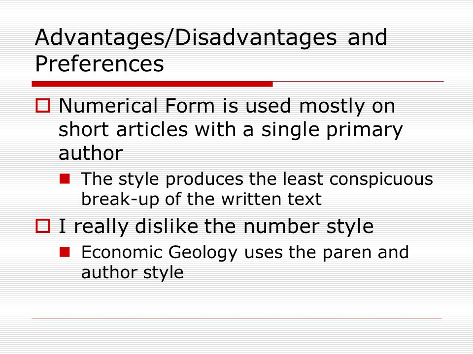 Advantages/Disadvantages and Preferences  Numerical Form is used mostly on short articles with a single primary author The style produces the least conspicuous break-up of the written text  I really dislike the number style Economic Geology uses the paren and author style