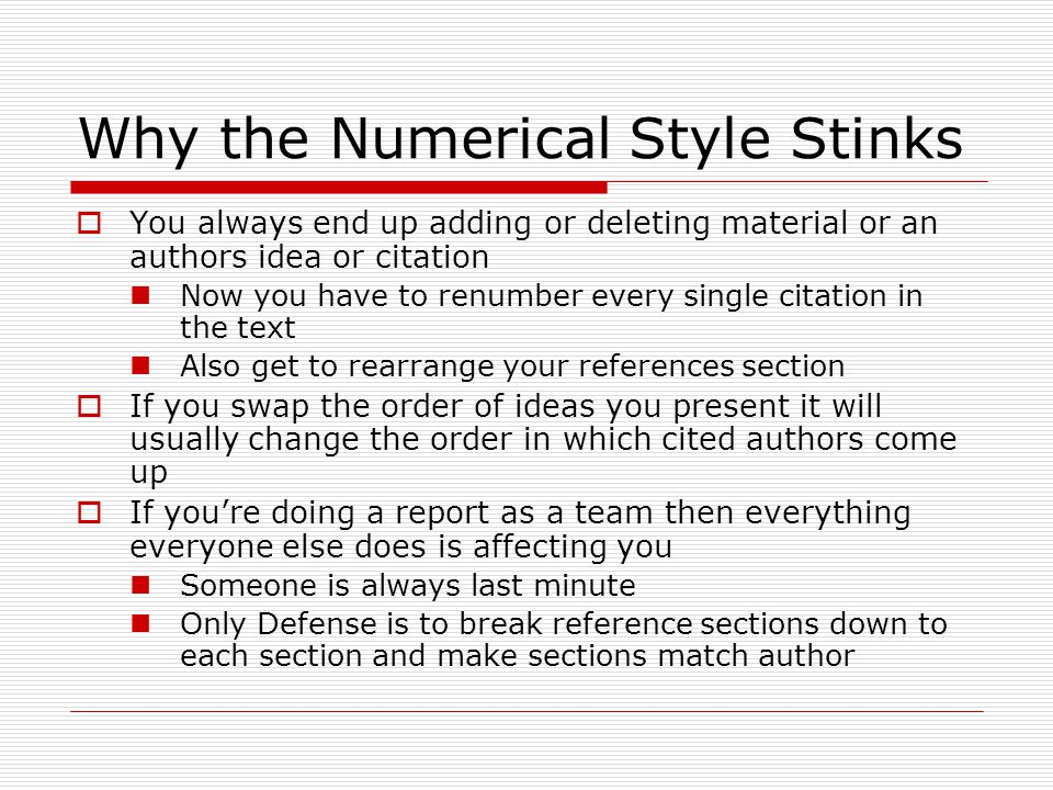 Why the Numerical Style Stinks  You always end up adding or deleting material or an authors idea or citation Now you have to renumber every single citation in the text Also get to rearrange your references section  If you swap the order of ideas you present it will usually change the order in which cited authors come up  If you're doing a report as a team then everything everyone else does is affecting you Someone is always last minute Only Defense is to break reference sections down to each section and make sections match author