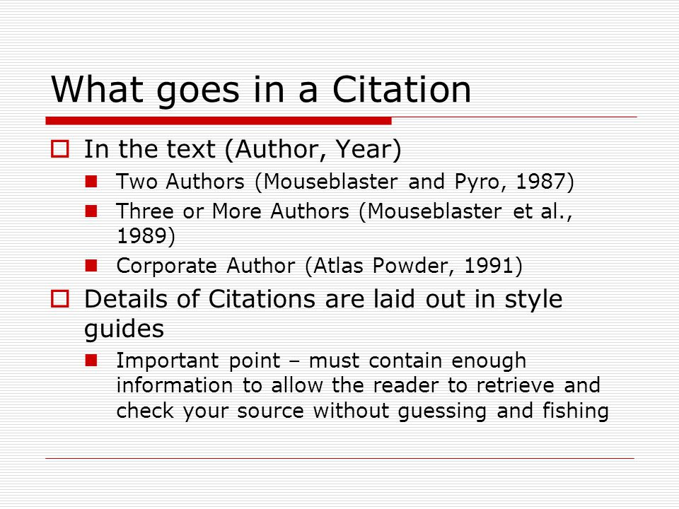 What goes in a Citation  In the text (Author, Year) Two Authors (Mouseblaster and Pyro, 1987) Three or More Authors (Mouseblaster et al., 1989) Corporate Author (Atlas Powder, 1991)  Details of Citations are laid out in style guides Important point – must contain enough information to allow the reader to retrieve and check your source without guessing and fishing