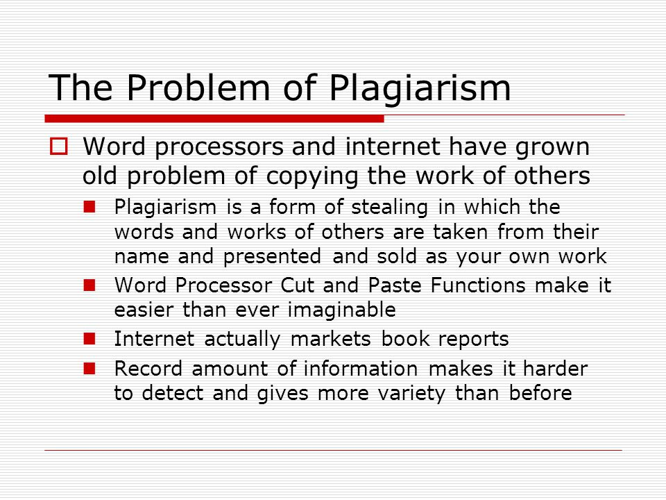 The Problem of Plagiarism  Word processors and internet have grown old problem of copying the work of others Plagiarism is a form of stealing in which the words and works of others are taken from their name and presented and sold as your own work Word Processor Cut and Paste Functions make it easier than ever imaginable Internet actually markets book reports Record amount of information makes it harder to detect and gives more variety than before