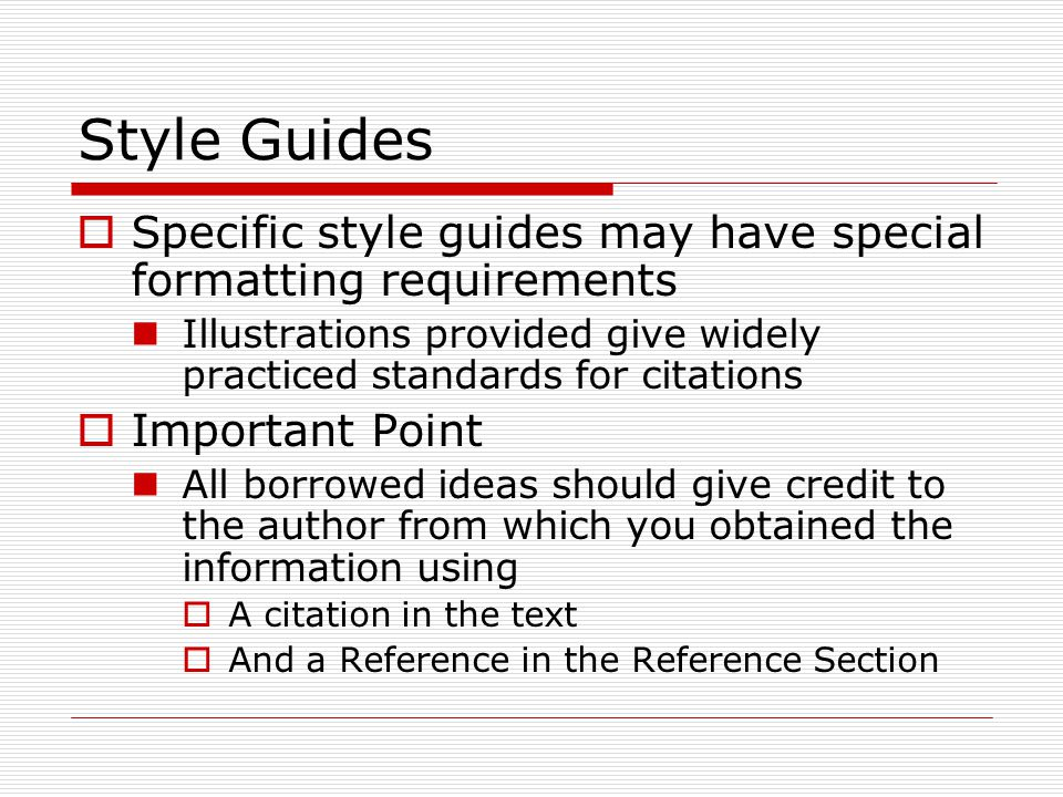 Style Guides  Specific style guides may have special formatting requirements Illustrations provided give widely practiced standards for citations  Important Point All borrowed ideas should give credit to the author from which you obtained the information using  A citation in the text  And a Reference in the Reference Section
