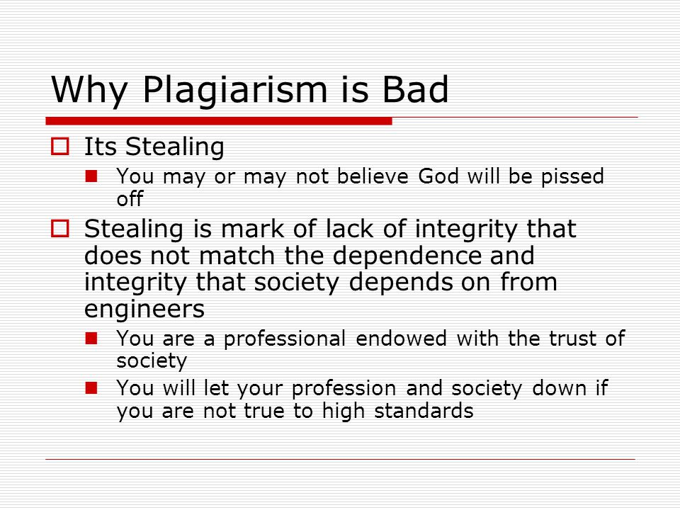 Why Plagiarism is Bad  Its Stealing You may or may not believe God will be pissed off  Stealing is mark of lack of integrity that does not match the dependence and integrity that society depends on from engineers You are a professional endowed with the trust of society You will let your profession and society down if you are not true to high standards