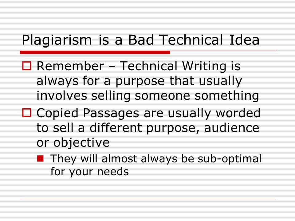 Plagiarism is a Bad Technical Idea  Remember – Technical Writing is always for a purpose that usually involves selling someone something  Copied Passages are usually worded to sell a different purpose, audience or objective They will almost always be sub-optimal for your needs