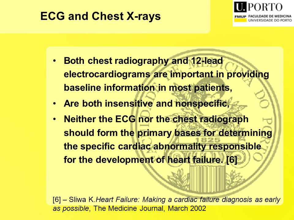 ECG and Chest X-rays Both chest radiography and 12-lead electrocardiograms are important in providing baseline information in most patients, Are both insensitive and nonspecific, Neither the ECG nor the chest radiograph should form the primary bases for determining the specific cardiac abnormality responsible for the development of heart failure.