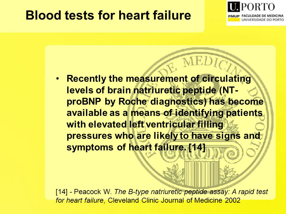 Blood tests for heart failure Recently the measurement of circulating levels of brain natriuretic peptide (NT- proBNP by Roche diagnostics) has become available as a means of identifying patients with elevated left ventricular filling pressures who are likely to have signs and symptoms of heart failure.