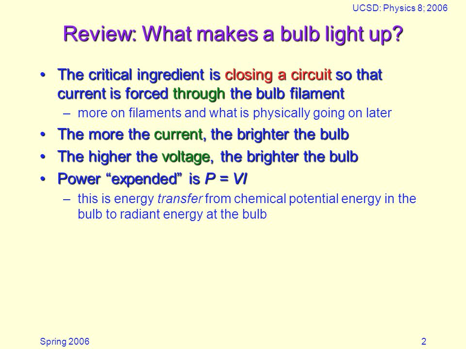 Spring 2006 UCSD: Physics 8; 2006 13 Bulbs in Series Each (identical) light bulb presents a resistance to the circulating electrical currentEach (identical) light bulb presents a resistance to the circulating electrical current Adding more bulbs in series adds resistance to the current, so less current flowsAdding more bulbs in series adds resistance to the current, so less current flows Which bulb is brighter.