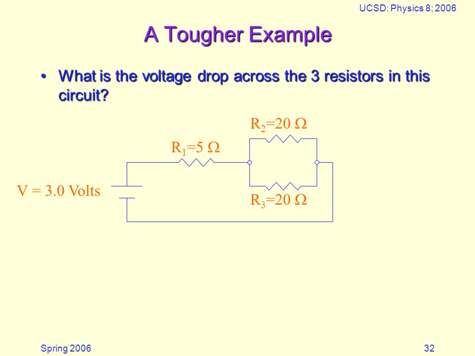 Spring 2006 UCSD: Physics 8; 2006 32 A Tougher Example What is the voltage drop across the 3 resistors in this circuit?What is the voltage drop across