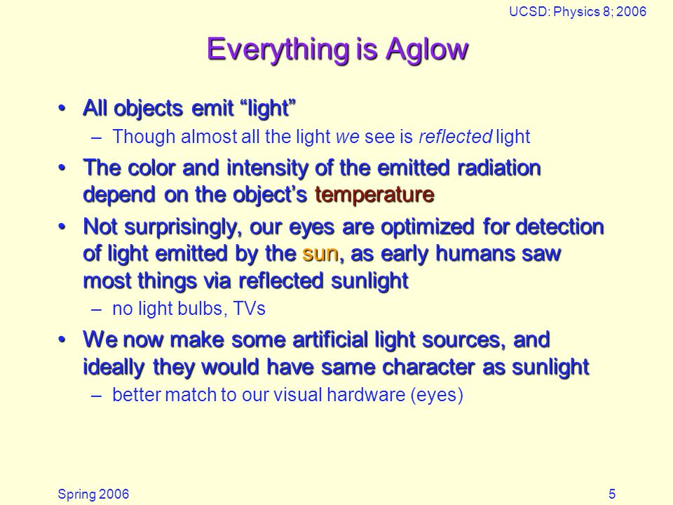 Spring 2006 UCSD: Physics 8; 2006 6 Color Temperature Object You Heat Lamp Candle Flame Bulb Filament Sun's Surface Temperature ~ 30 C  300 K ~ 500 C  770 K ~ 1700 C  2000 K ~ 2500 C  2800 K ~ 5500 C  5800 K Color Infrared (invisible) Dull red Dim orange Yellow Brilliant white The hotter it gets, the bluer the emitted light The hotter it gets, the more intense the radiation