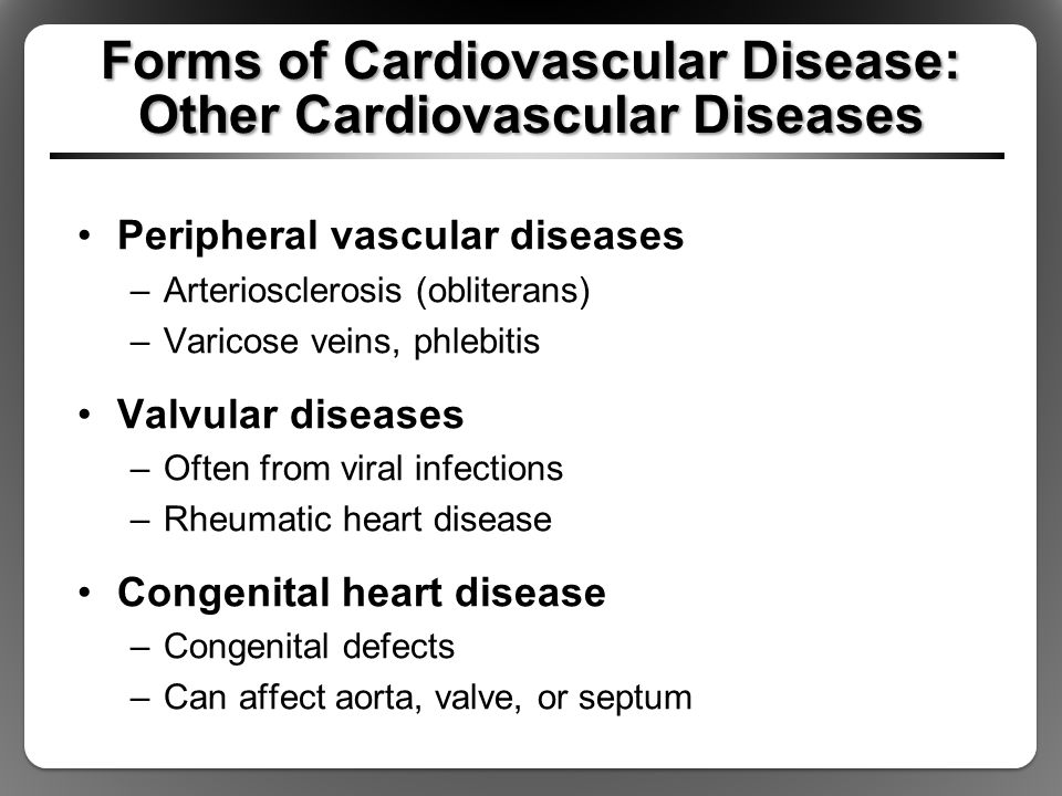 Forms of Cardiovascular Disease: Other Cardiovascular Diseases Peripheral vascular diseases –Arteriosclerosis (obliterans) –Varicose veins, phlebitis Valvular diseases –Often from viral infections –Rheumatic heart disease Congenital heart disease –Congenital defects –Can affect aorta, valve, or septum