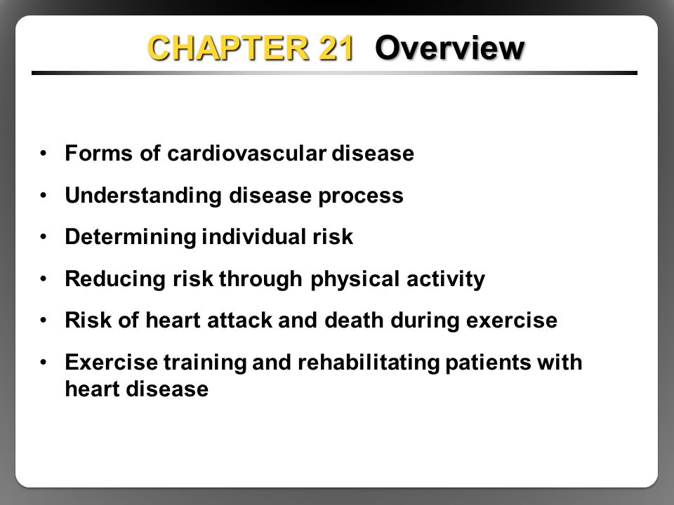 CHAPTER 21 Overview Forms of cardiovascular disease Understanding disease process Determining individual risk Reducing risk through physical activity Risk of heart attack and death during exercise Exercise training and rehabilitating patients with heart disease