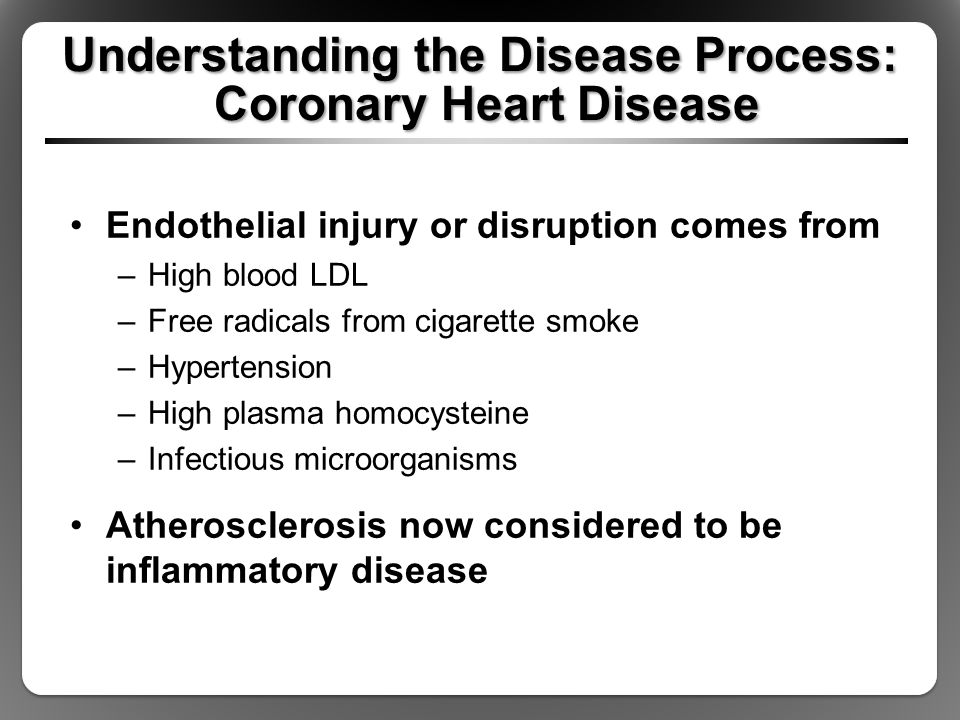 Understanding the Disease Process: Coronary Heart Disease Endothelial injury or disruption comes from –High blood LDL –Free radicals from cigarette smoke –Hypertension –High plasma homocysteine –Infectious microorganisms Atherosclerosis now considered to be inflammatory disease