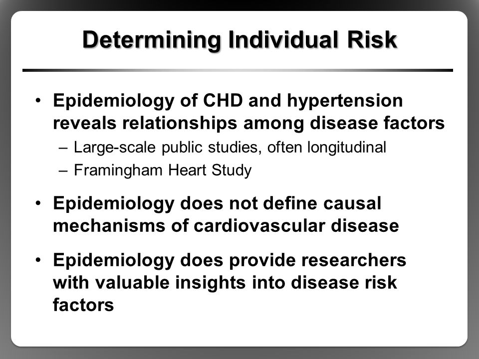 Determining Individual Risk Epidemiology of CHD and hypertension reveals relationships among disease factors –Large-scale public studies, often longitudinal –Framingham Heart Study Epidemiology does not define causal mechanisms of cardiovascular disease Epidemiology does provide researchers with valuable insights into disease risk factors