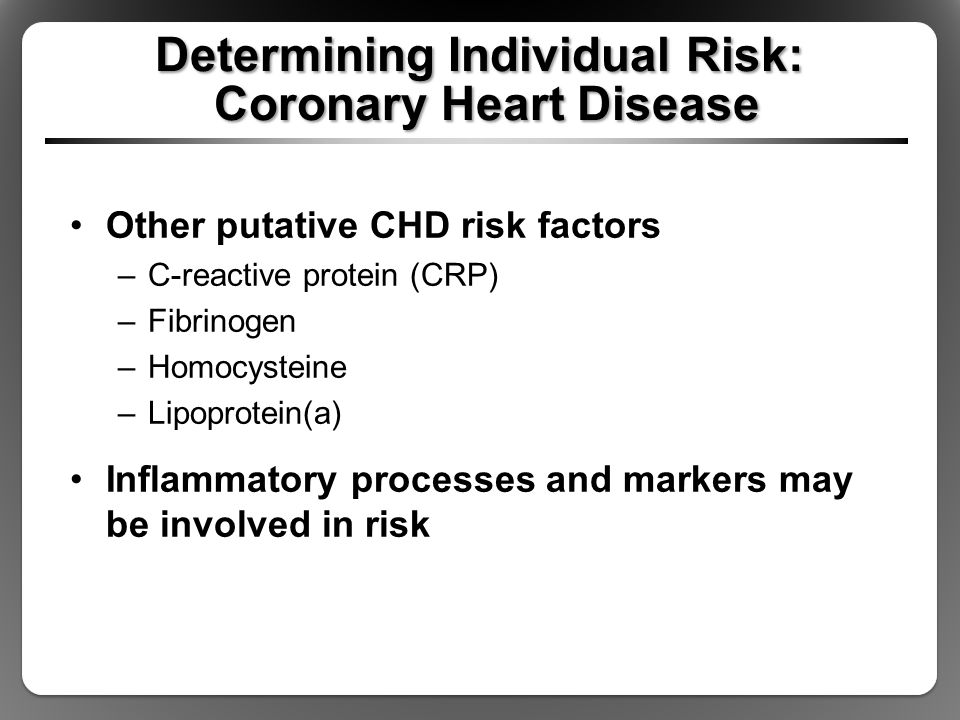 Determining Individual Risk: Coronary Heart Disease Other putative CHD risk factors –C-reactive protein (CRP) –Fibrinogen –Homocysteine –Lipoprotein(a) Inflammatory processes and markers may be involved in risk