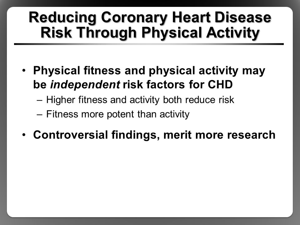 Reducing Coronary Heart Disease Risk Through Physical Activity Physical fitness and physical activity may be independent risk factors for CHD –Higher fitness and activity both reduce risk –Fitness more potent than activity Controversial findings, merit more research