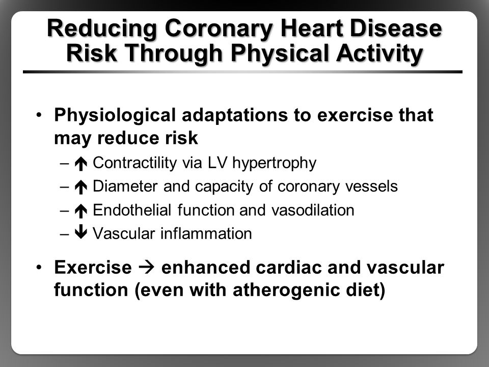 Physiological adaptations to exercise that may reduce risk –  Contractility via LV hypertrophy –  Diameter and capacity of coronary vessels –  Endothelial function and vasodilation –  Vascular inflammation Exercise  enhanced cardiac and vascular function (even with atherogenic diet)