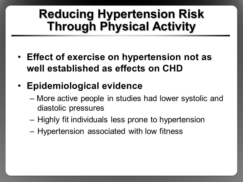 Reducing Hypertension Risk Through Physical Activity Effect of exercise on hypertension not as well established as effects on CHD Epidemiological evidence – More active people in studies had lower systolic and diastolic pressures –Highly fit individuals less prone to hypertension –Hypertension associated with low fitness
