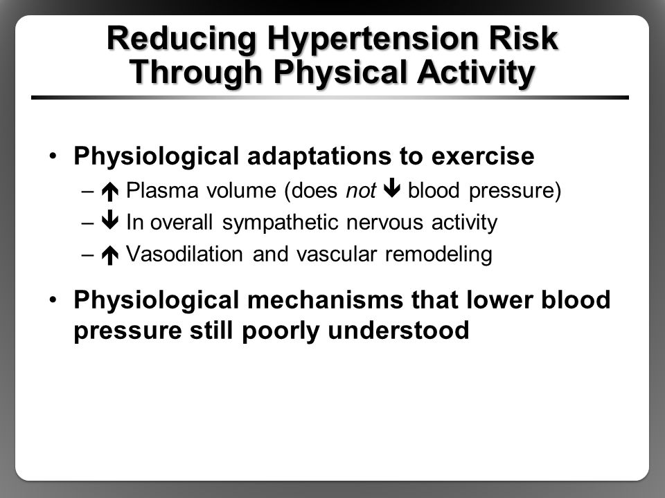 Reducing Hypertension Risk Through Physical Activity Physiological adaptations to exercise –  Plasma volume (does not  blood pressure) –  In overall sympathetic nervous activity –  Vasodilation and vascular remodeling Physiological mechanisms that lower blood pressure still poorly understood