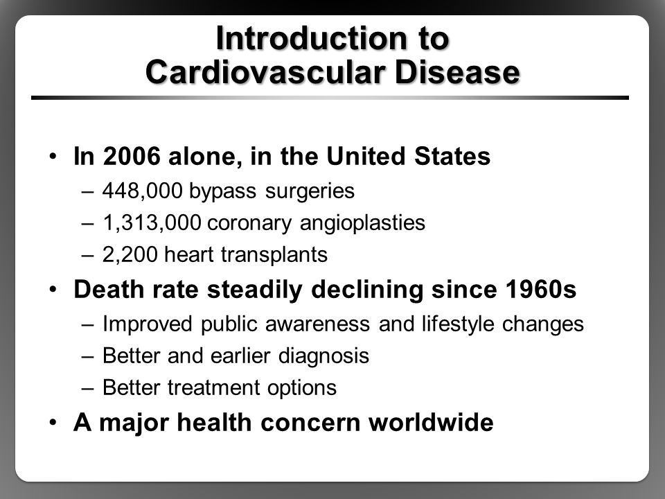 Introduction to Cardiovascular Disease In 2006 alone, in the United States –448,000 bypass surgeries –1,313,000 coronary angioplasties –2,200 heart transplants Death rate steadily declining since 1960s –Improved public awareness and lifestyle changes –Better and earlier diagnosis –Better treatment options A major health concern worldwide