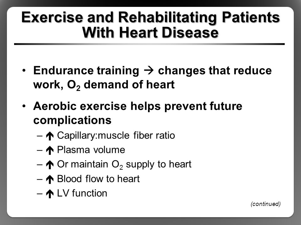Exercise and Rehabilitating Patients With Heart Disease Endurance training  changes that reduce work, O 2 demand of heart Aerobic exercise helps prevent future complications –  Capillary:muscle fiber ratio –  Plasma volume –  Or maintain O 2 supply to heart –  Blood flow to heart –  LV function (continued)