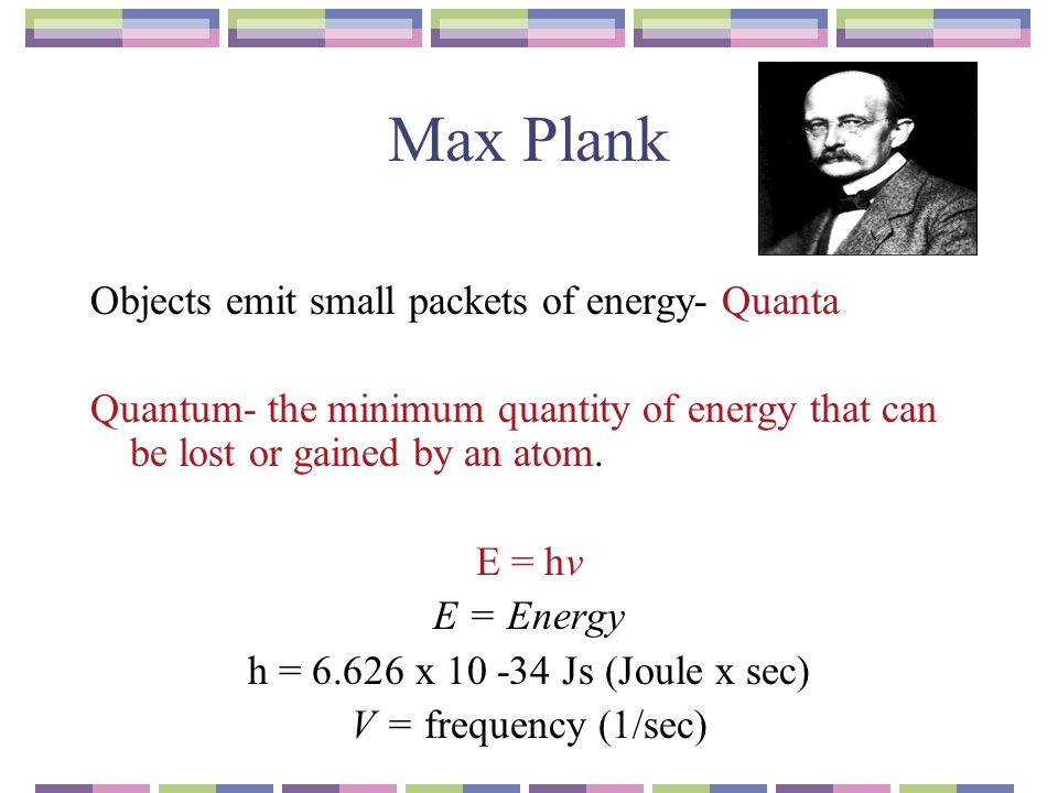 Max Plank Objects emit small packets of energy- Quanta Quantum- the minimum quantity of energy that can be lost or gained by an atom. E = hv E = Energ