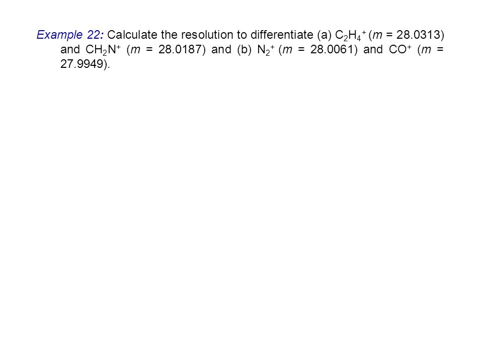 Example 22: Calculate the resolution to differentiate (a) C 2 H 4 + (m = 28.0313) and CH 2 N + (m = 28.0187) and (b) N 2 + (m = 28.0061) and CO + (m =