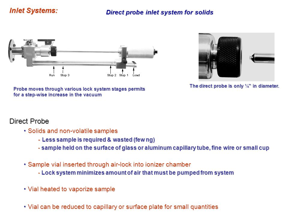 Direct probe inlet system for solids Direct Probe Solids and non-volatile samples Solids and non-volatile samples - Less sample is required & wasted (